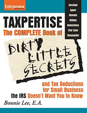 Taxpertise  The Complete Book of Dirty Little Secrets and Tax Deductions for Small Businesses the IRS Doesn t Want You to Know