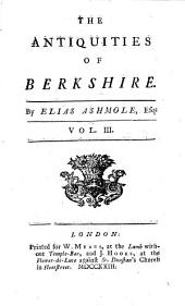 The Antiquities of Berkshire. With a Large Appendix of Many Valuable Original Papers, Pedigrees of the Most Considerable Families in the Said County, and a Particular Account of the Castle, College, and Town of Windsor. In Three Volumes