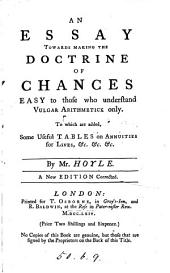 An essay towards making the doctrine of chances easy to those who understand vulgar arithmetick only