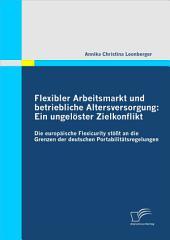 """Flexibler Arbeitsmarkt und betriebliche Altersversorgung: Ein ungel""""ster Zielkonflikt: Die europ""""ische Flexicurity st""""át an die Grenzen der deutschen Portabilit""""tsregelungen"""