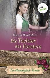 Die Tochter des Försters: Ein Heimatglück-Roman -