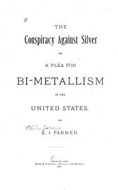 The Conspiracy Against Silver: Or, A Plea for Bi-metallism in the United States