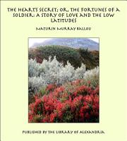 The Heart s Secret  Or  the Fortunes of a Soldier  A Story of Love and the Low Latitudes PDF