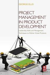 Project Management in Product Development: Leadership Skills and Management Techniques to Deliver Great Products