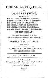 Indian Antiquities:: Or, Dissertations, Relative to the Ancient Geographical Divisions, the Pure System of Primeval Theology, the Grand Code of Civil Laws, the Original Form of Government, the Widely-extended Commerce, and the Various and Profound Literature, of Hindostan: Compared, Throughout, with the Religion, Laws, Government, and Literature, of Persia, Egypt, and Greece. The Whole Intended as Introductory To, and Illustrative Of, the History of Hindostan, ... Vol.VII. and Final..
