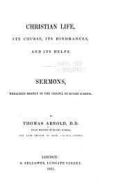 Christian Life, Its Course, Its Hindrances, and Its Helps: Sermons, Preached Mostly in the Chapel of Rugby School