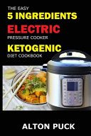 The Easy 5 Ingredients Electric Pressure Cooker Ketogenic Diet Cookbook