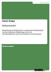 Kulturtransfer: Betrachtung der Wirkung der romanischen Trobadorlyrik auf den deutschen Minnesang, sowie der Gemeinsamkeiten und Unterschiede in der Rezeption