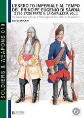 L'esercito imperiale al tempo del principe Eugenio di Savoia (1690 - 1720), parte II: la cavalleria, vol. 1