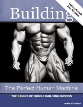 Building the Perfect Human Machine: The 3 Rules of Muscle Building Success