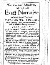 The Penitent Murderer, being an exact narrative of the life and death of N. Butler; who ... became a convert, after he had ... murdered John Knight. With the several conferences held with the said Butler in Newgate; ... As also his confession speech, prayer, and the sermon on John iii. 15 preached by R. Y. after his execution; with several useful admonitions, etc. Collected by R. Y.