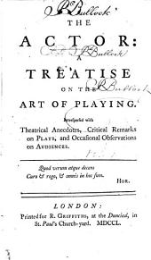 The Actor: A Treatise on the Art of Playing. Interspersed with Theatrical Anecdotes, Critical Remarks on Plays, and Occasional Observations on Audiences
