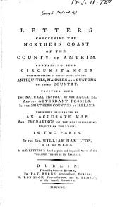 Letters Concerning the Northern Coast of the County of Antrim: Containing Such Circumstances as Appear Worthy of Notice Respecting the Antiquities, Manners and Customs of that Country. ... In Two Parts. By the Rev. William Hamilton, ...