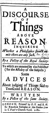 A Discourse of Things above Reason. Inquiring whether a philosopher should admit there are any such. By a Fellow of the Royal Society [i.e. the Hon. Robert Boyle]. To which are annexed ... some Advices about judging of things said to transcend Reason. Written by a Fellow of the same Society