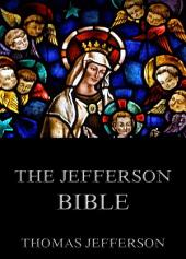 The Jefferson Bible - Life And Morals Of Jesus Of Nazareth (Annotated Edition)