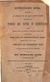 Supervisor's Book: Containing an Abstract of All Laws Now in Force Relating to the Powers and Duties of Supervisors, of the Several Towns and Counties of the State of New York, with Suitable Forms, Notes and References Appended Thereto : Together with a Copy of the Legislative and Parliamentary Rules, So Far as Applicable to Boards of Supervisors