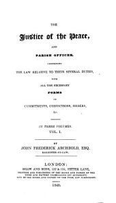The Justice of the Peace, and Parish Officer, Comprising the Law Relative to Their Several Duties, with All the Necessry Forms of Commitments, Convictions, Orders, Etc: Volumes 1-3