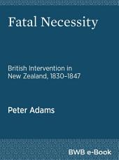 Fatal Necessity: British Intervention in New Zealand, 1830–1847