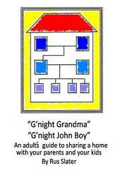 G'night Grandma, G'night John-Boy: An Adult's Guide to Sharing a Home with your Parents and Kids