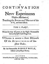 A Continuation of New Experiments Physico-mechanical, Touching the Spring and Weight of the Air, and Their Effects. The 1. Part. Written by the Way of Letter,to the Right Honourable the Lord Clifford and Dungarvan. Whereto is Annext a Short Discourse of Rhe Atmosphere of the Consistent Bodies. By the Honourable Robert Boyle, ..