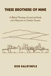 These Brothers of Mine: A Biblical Theology of Land and Family and a Response to Christian Zionism