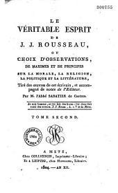 Le véritable esprit de J. J. Rousseau, ou Choix d'observations, de maximes et de principes sur la morale, la religion, la politique et la littérature: tiré des oeuvres de cet écrivain et accompagné de notes de l'éditeur