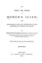 The first six books of Homer's Iliad: with explanatory notes and references to the grammars of Goodwin and Hadley