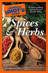 The Complete Idiot's Guide to Spices and Herbs: A Savory Guide to Spicing Up Your Favorite Dishes