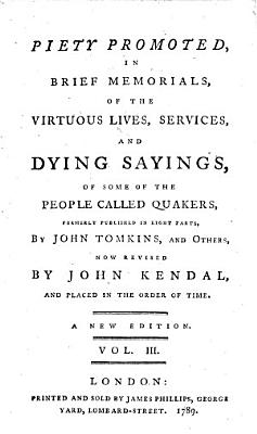 Piety Promoted  in brief memorials of the virtuous lives  services  and dying sayings  of some of the people called Quakers  formerly published in eight parts  by J  Tomkins and others  J  Field  J  Bell  and T  Wagstaffe   now revised by J  Kendal  and placed in the order of time  A new edition   Piety Promoted     the ninth part     by T  Wagstaffe  Second edition  Piety Promoted     the tenth part     by J  G  Bevan   PDF