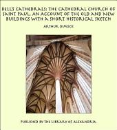 Bell's Cathedrals: The Cathedral Church of Saint Paul. An Account of the Old and New Buildings with a Short Historical Sketch