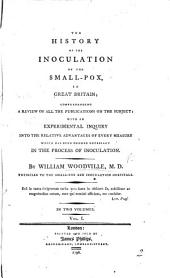 The History of the Inoculation of the Small-Pox, in Great Britain; Comprehending a Review of All the Publications on the Subject: with an Experimental Inquiry Into the Relative Advantages of Every Measure which Has Been Deemed Necessary in the Process of Inoculation