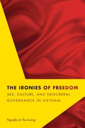 The Ironies of Freedom: Sex, Culture, and Neoliberal Governance in Vietnam