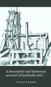 A Descriptive and Historical Account of Hydraulic and Other Machines for Raising Water, Ancient and Modern: With Observations on Various Subjects Connected with the Mechanic Arts: Including the Progressive Development of the Steam Engine ... In Five Books. Illustrated by Nearly Three Hundred Engravings