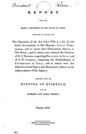 Report from the Select Committee of the House of Lords, Appointed to Inquire Into the Operation of the Act 3 & 4 Will., C. 85, for the Better Government of Her Majesty's Indian Territories: And to Report Their Observations Thereon to the House; and to Whom Were Referred the Petitions of G.J. Gordon, Respecting Education in India, and of C.H. Cameron, Respecting the Establishment of Universities in India; and to Whom Were Also Referred Several Papers and Documents Relative to the Subject-matter of the Inquiry; Together with the Minutes of Evidence, and an Appendix and Index Thereto