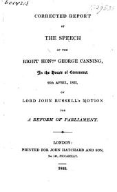 Corrected report of the speech of the right Hon.ble George Canning in the House of Commons, 25th April, 1822: on Lord John Russell's motion for a reform of Parliament