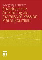 Soziologische Aufklärung als moralische Passion: Pierre Bourdieu: Versuch der Verführung zu einer provozierenden Lektüre