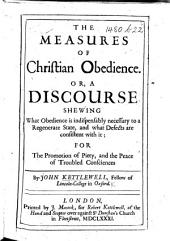 The Measures of Christian Obedience; Or, a Discourse Shewing what Obedience is Indispensably Necessary to a Regenerate State, and what Defects are Consistent with It, Etc