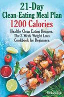 21 Day Clean Eating Meal Plan   1200 Calories  Healthy Clean Eating Recipes  The 3 Week Weight Loss Cookbook for Beginners