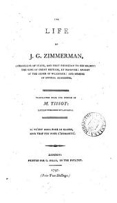The Life of J. G. Zimmerman, Counsellor of State, and First Physician to His Majesty the King of Great Britain, at Hanover: ... Translated from the French of M. Tissot: Lately Published at Lausanne