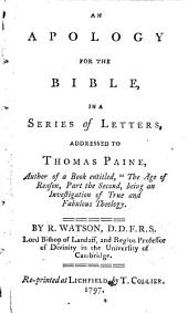 An Apology for the Bible, in a Series of Letters, Addressed to Thomas Paine, Author of ... The Age of Reason, Part the Second ... By R. Watson ..