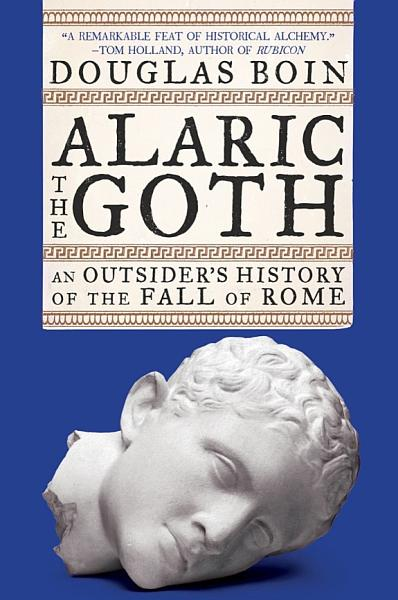 Download Alaric the Goth  An Outsider s History of the Fall of Rome Book
