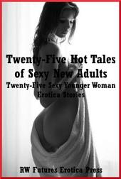 Twenty-Five Hot Tales of Sexy New Adults: Twenty-Five Sexy Younger Woman Erotica Stories