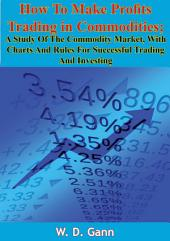 How To Make Profits Trading in Commodities: A Study Of The Commodity Market, With Charts And Rules For Successful Trading And Investing