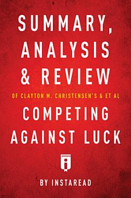 Summary  Analysis and Review of Clayton M  Christensen s and et al Competing Against Luck by Instaread PDF