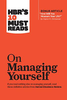 HBR s 10 Must Reads on Managing Yourself  with bonus article  How Will You Measure Your Life   by Clayton M  Christensen  PDF