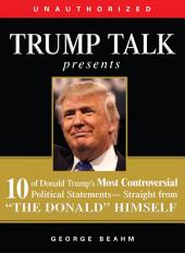 "Trump Talk Presents: 10 of Donald Trump's Most Controversial Political Statements--Straight from ""The Donald"" Himself"