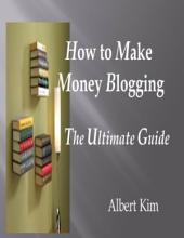 How to Make Money Blogging the Ultimate Guide