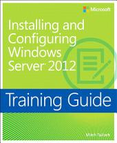 Training Guide Installing and Configuring Windows Server 2012 (MCSA): MCSA 70-410