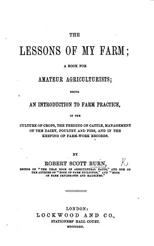 The Lessons of My Farm  a Book for Amateur Agriculturists  Being an Introduction to Farm Practice  in the Culture of Crops  the Feeding of Cattle  Etc