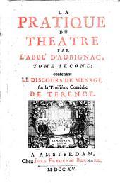 La pratique du theatre, par l'abbe' d'Aubignac. Ouvrage très-necessaire à ceux qui veulent s'appliquer à la composition des poëmes dramatiques, qui les recitent en public, ou qui prennent plaisir d'en voir les representations. Tome premier [-troisieme]: Tome second contenant le Discours de Menage, sur la troisiéme comédie de Terence, Volume2